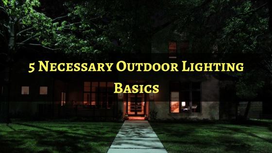 5 Necessary Outdoor Lighting Basics