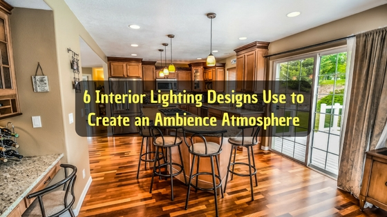 6 Interior Lighting Designs Use to Create an Ambience Atmosphere