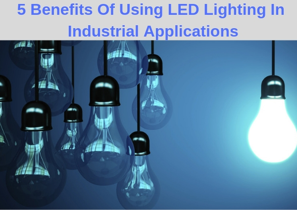 5 Benefits Of Using LED Lighting In Industrial Applications