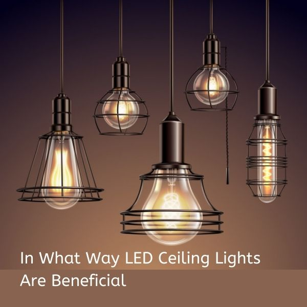 In What Way LED Ceiling Lights Are Beneficial