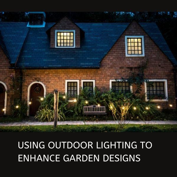 USING OUTDOOR LIGHTING TO ENHANCE GARDEN DESIGNS
