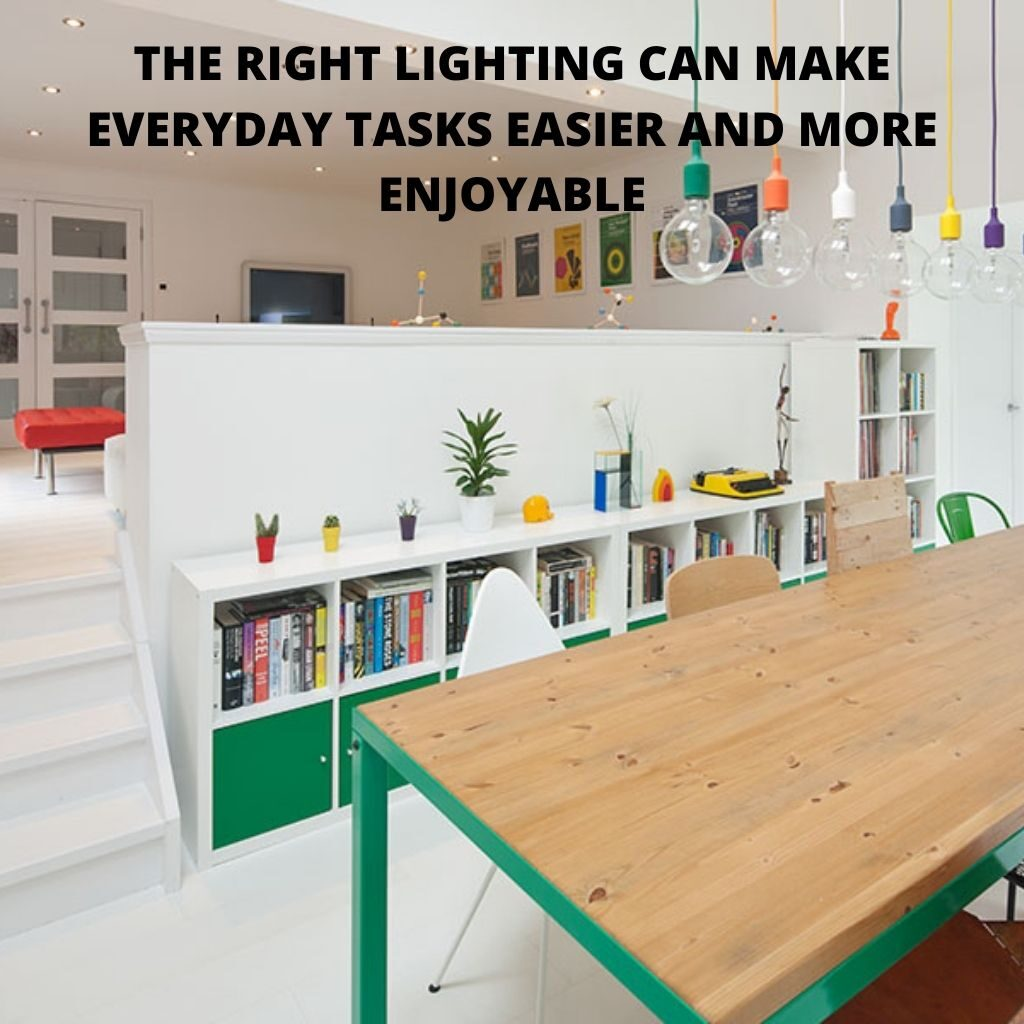 THE RIGHT LIGHTING CAN MAKE EVERYDAY TASKS EASIER AND MORE ENJOYABLE
